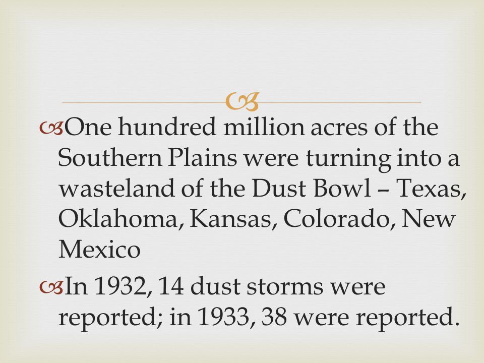   One hundred million acres of the Southern Plains were turning into a wasteland of the Dust Bowl – Texas, Oklahoma, Kansas, Colorado, New Mexico  In 1932, 14 dust storms were reported; in 1933, 38 were reported.