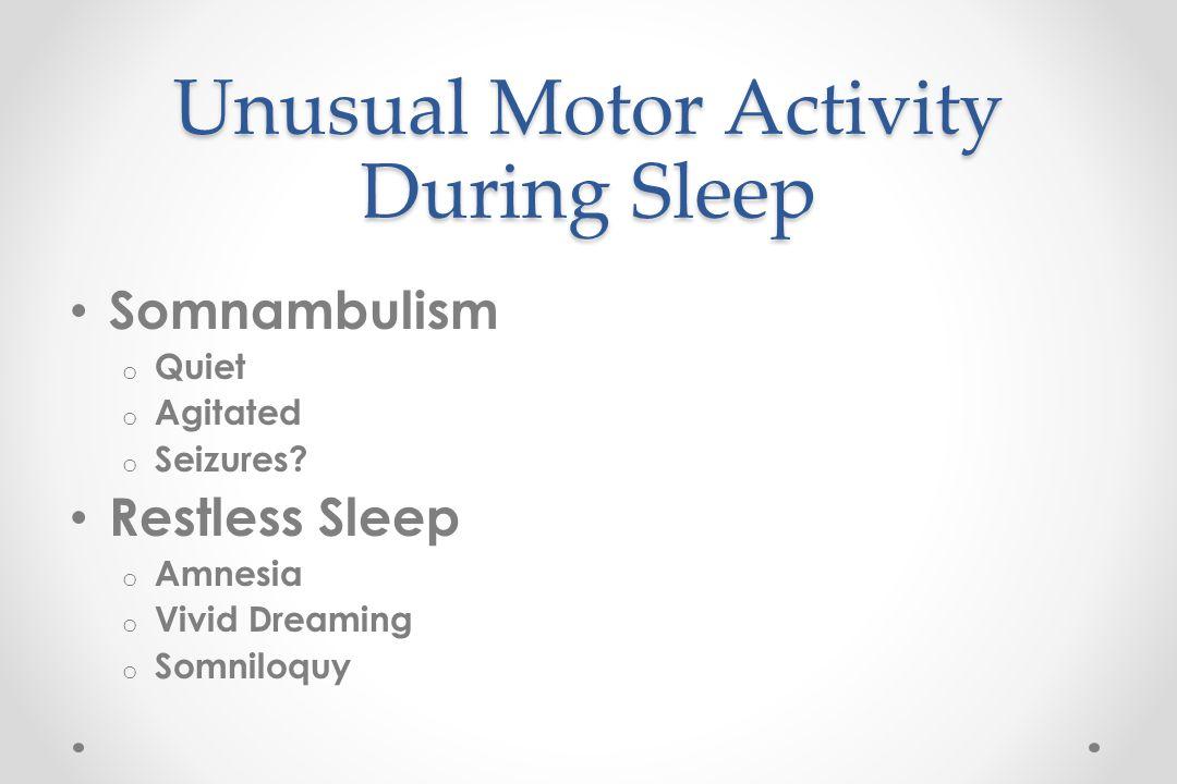 Unusual Motor Activity During Sleep Somnambulism o Quiet o Agitated o Seizures.