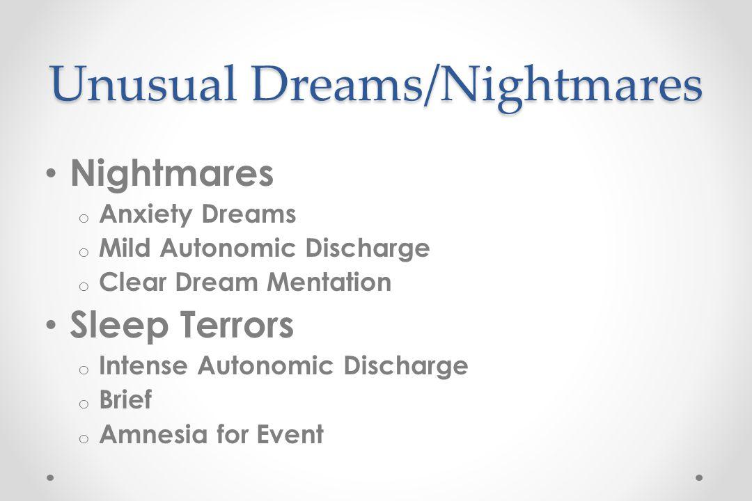 Unusual Dreams/Nightmares Nightmares o Anxiety Dreams o Mild Autonomic Discharge o Clear Dream Mentation Sleep Terrors o Intense Autonomic Discharge o Brief o Amnesia for Event