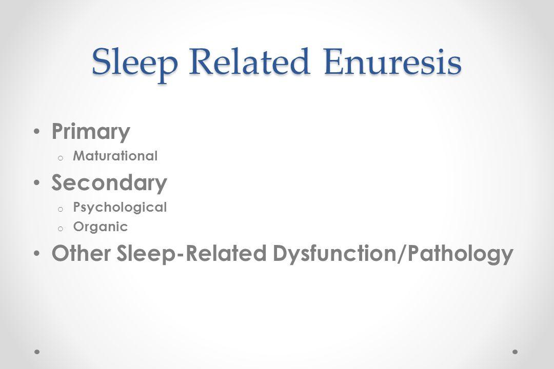 Sleep Related Enuresis Primary o Maturational Secondary o Psychological o Organic Other Sleep-Related Dysfunction/Pathology