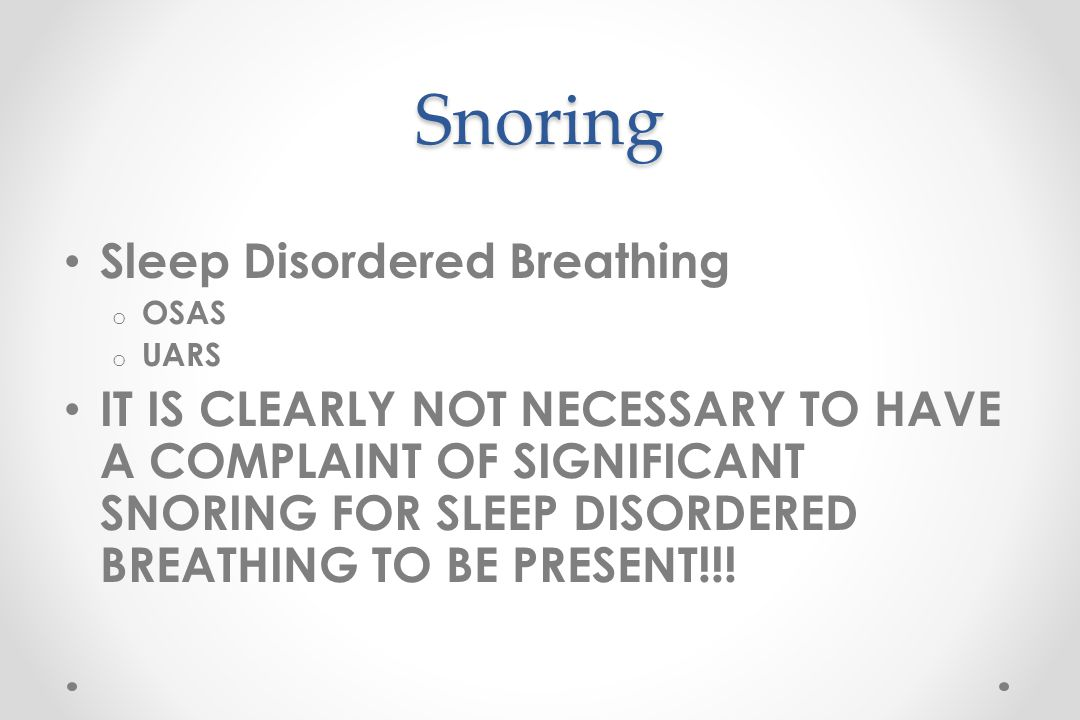 Snoring Sleep Disordered Breathing o OSAS o UARS IT IS CLEARLY NOT NECESSARY TO HAVE A COMPLAINT OF SIGNIFICANT SNORING FOR SLEEP DISORDERED BREATHING TO BE PRESENT!!!