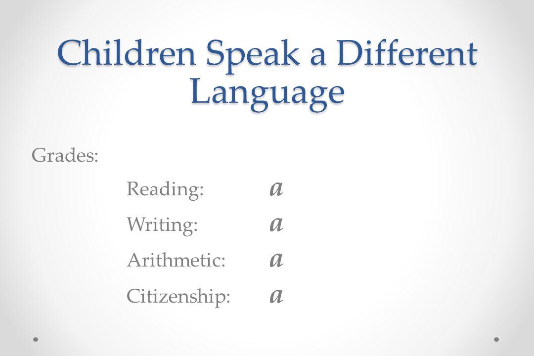 Children Speak a Different Language Grades: Reading: a Writing: a Arithmetic: a Citizenship: a