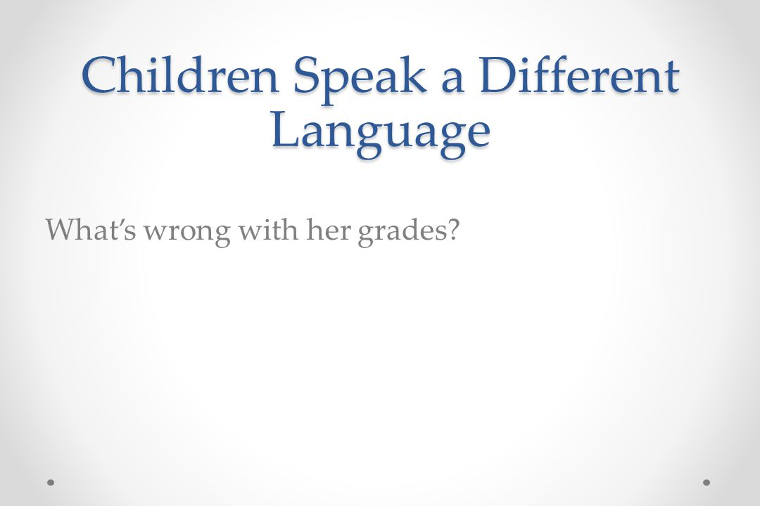 Children Speak a Different Language What's wrong with her grades
