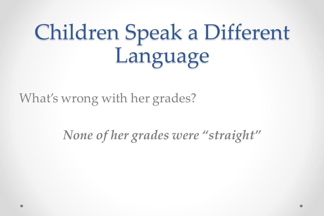 Children Speak a Different Language What's wrong with her grades.