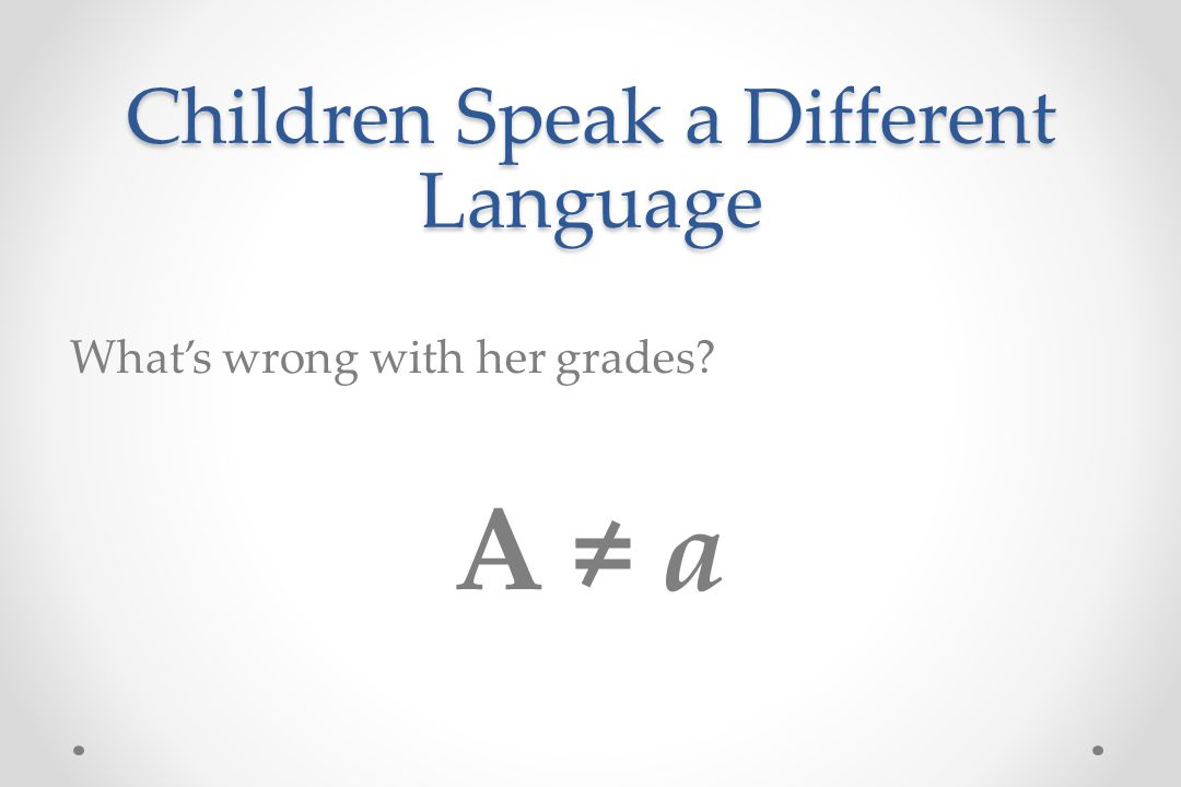 Children Speak a Different Language What's wrong with her grades A ≠ a