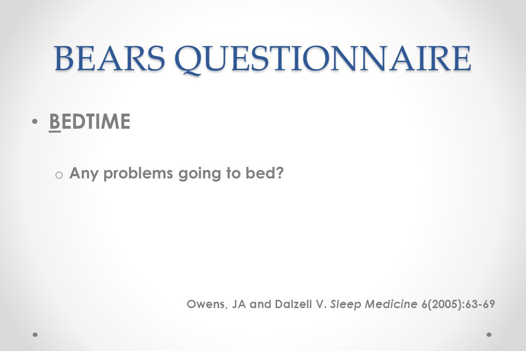 BEARS QUESTIONNAIRE BEDTIME o Any problems going to bed.
