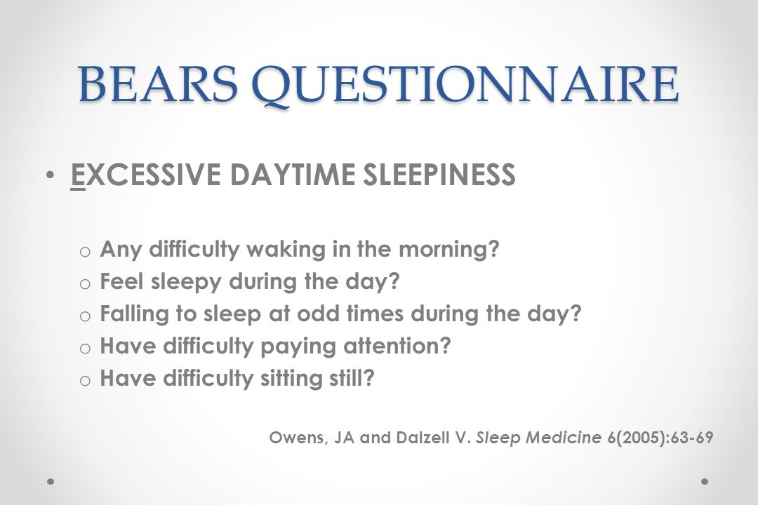 BEARS QUESTIONNAIRE EXCESSIVE DAYTIME SLEEPINESS o Any difficulty waking in the morning.