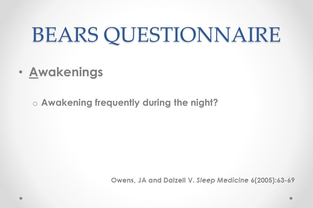 BEARS QUESTIONNAIRE Awakenings o Awakening frequently during the night.