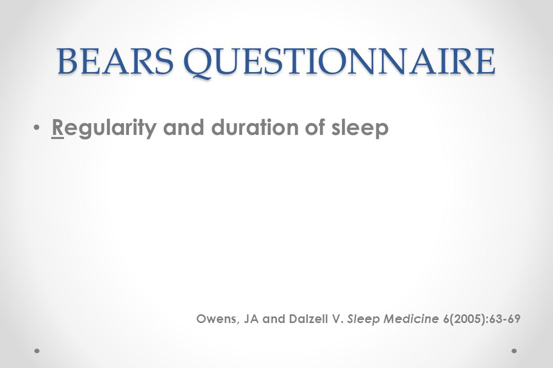 BEARS QUESTIONNAIRE Regularity and duration of sleep Owens, JA and Dalzell V.