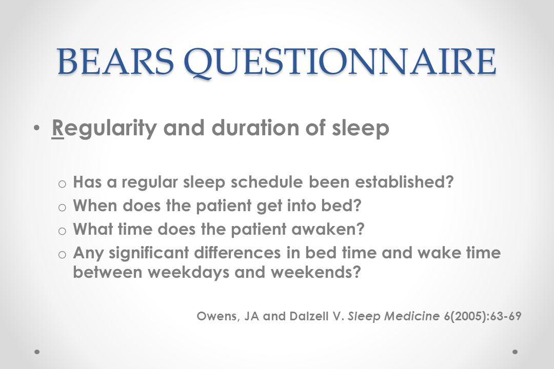 BEARS QUESTIONNAIRE Regularity and duration of sleep o Has a regular sleep schedule been established.