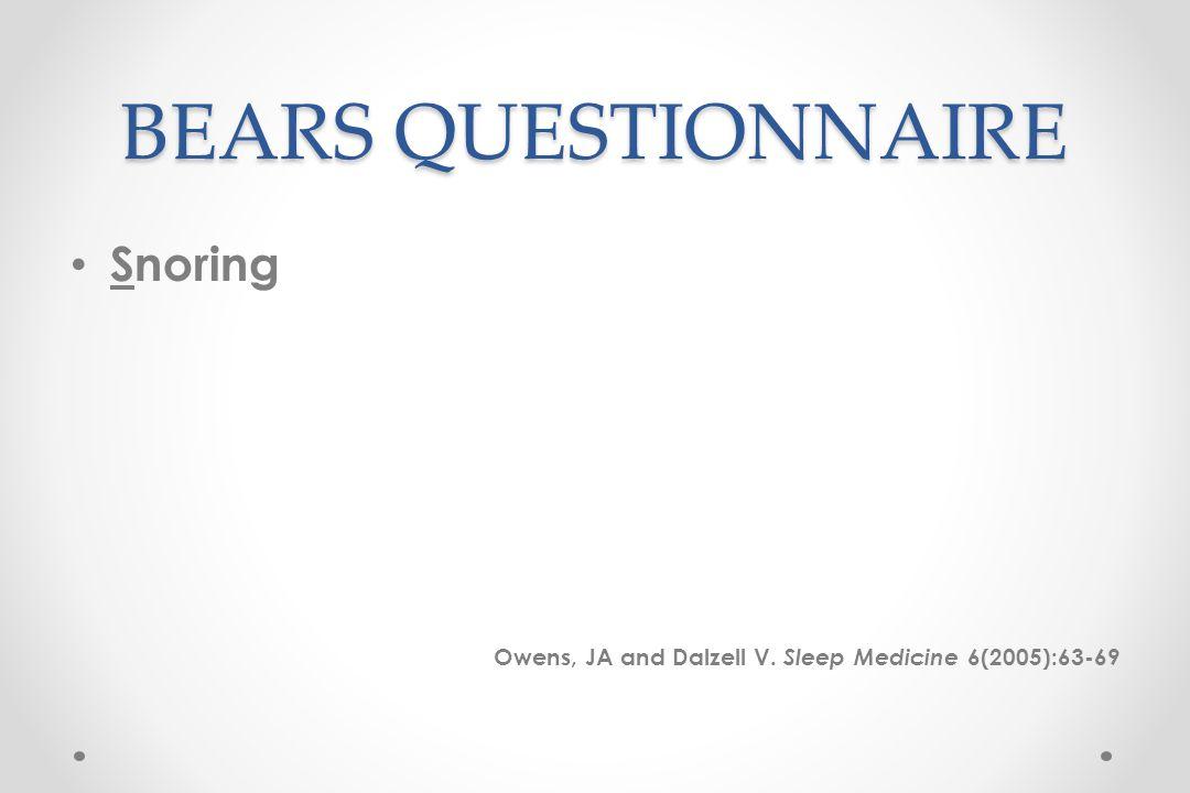BEARS QUESTIONNAIRE Snoring Owens, JA and Dalzell V. Sleep Medicine 6(2005):63-69