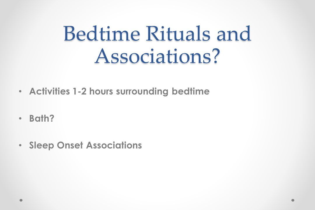 Bedtime Rituals and Associations. Activities 1-2 hours surrounding bedtime Bath.