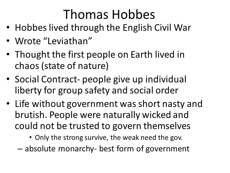 Thomas Hobbes Hobbes lived through the English Civil War Wrote Leviathan Thought the first people on Earth lived in chaos (state of nature) Social Contract- people give up individual liberty for group safety and social order Life without government was short nasty and brutish.
