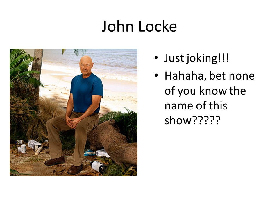 John Locke Just joking!!! Hahaha, bet none of you know the name of this show