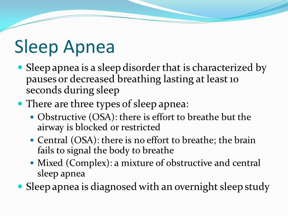 Sleep Apnea Sleep apnea is a sleep disorder that is characterized by pauses or decreased breathing lasting at least 10 seconds during sleep There are three types of sleep apnea: Obstructive (OSA): there is effort to breathe but the airway is blocked or restricted Central (OSA): there is no effort to breathe; the brain fails to signal the body to breathe Mixed (Complex): a mixture of obstructive and central sleep apnea Sleep apnea is diagnosed with an overnight sleep study