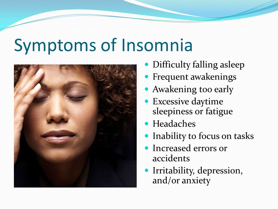 Symptoms of Insomnia Difficulty falling asleep Frequent awakenings Awakening too early Excessive daytime sleepiness or fatigue Headaches Inability to focus on tasks Increased errors or accidents Irritability, depression, and/or anxiety