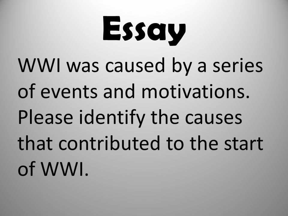 Essay WWI was caused by a series of events and motivations. Please identify the causes that contributed to the start of WWI.