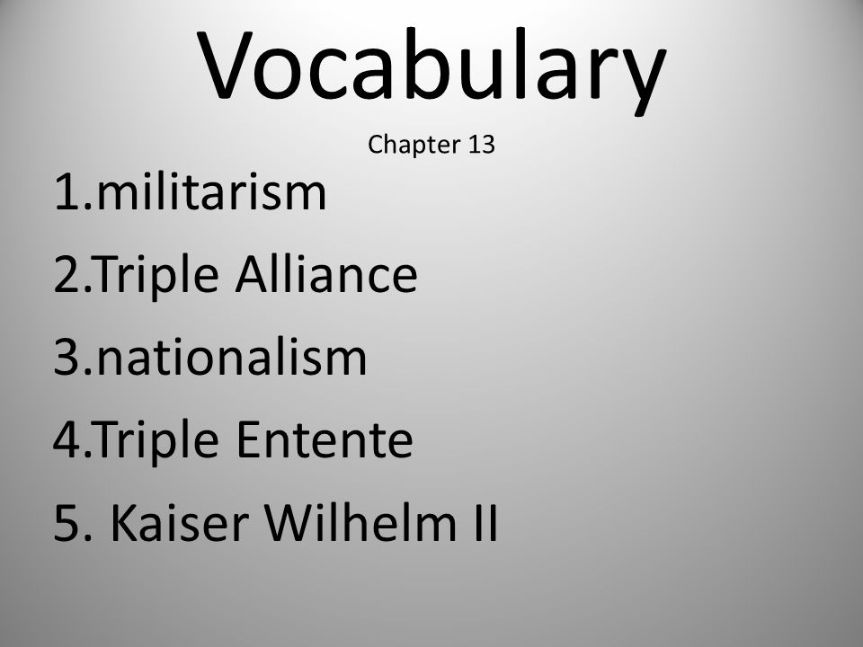 Vocabulary Chapter 13 1.militarism 2.Triple Alliance 3.nationalism 4.Triple Entente 5. Kaiser Wilhelm II