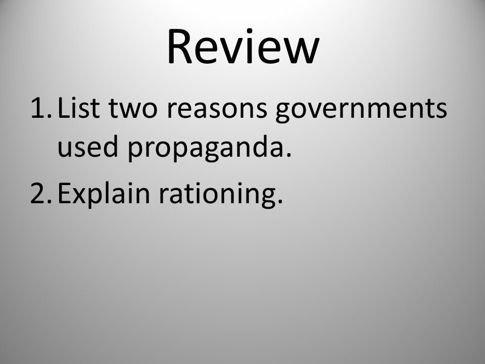 Review 1.List two reasons governments used propaganda. 2.Explain rationing.