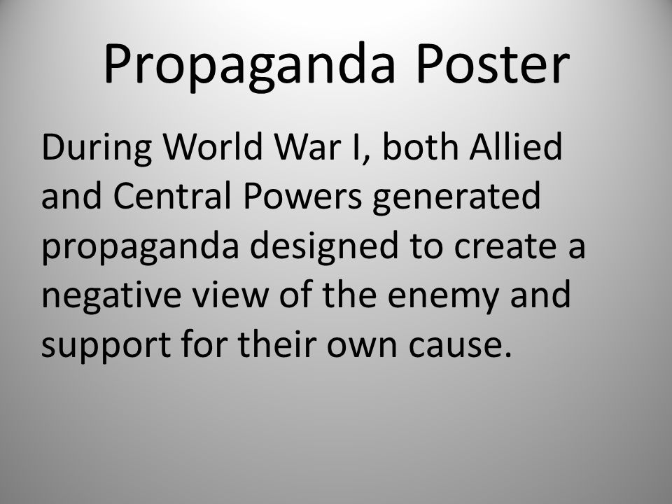 Propaganda Poster During World War I, both Allied and Central Powers generated propaganda designed to create a negative view of the enemy and support