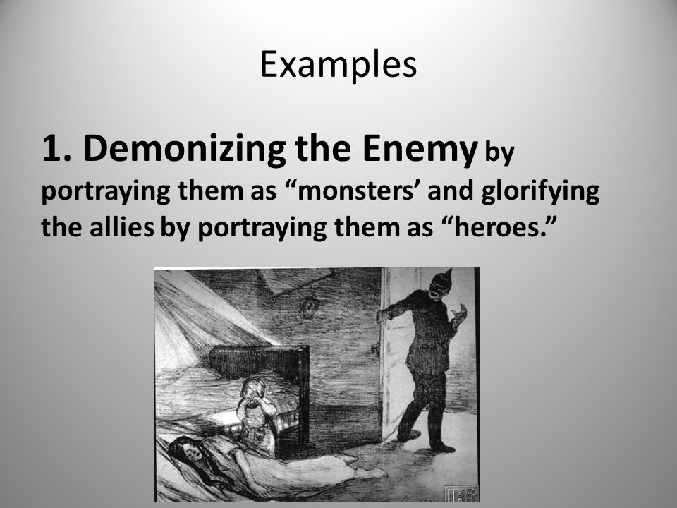 "Examples 1. Demonizing the Enemy by portraying them as ""monsters' and glorifying the allies by portraying them as ""heroes."""