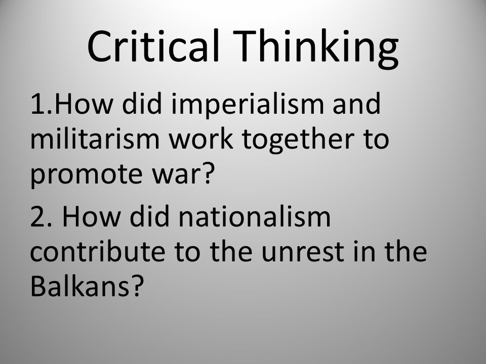Critical Thinking 1.How did imperialism and militarism work together to promote war? 2. How did nationalism contribute to the unrest in the Balkans?