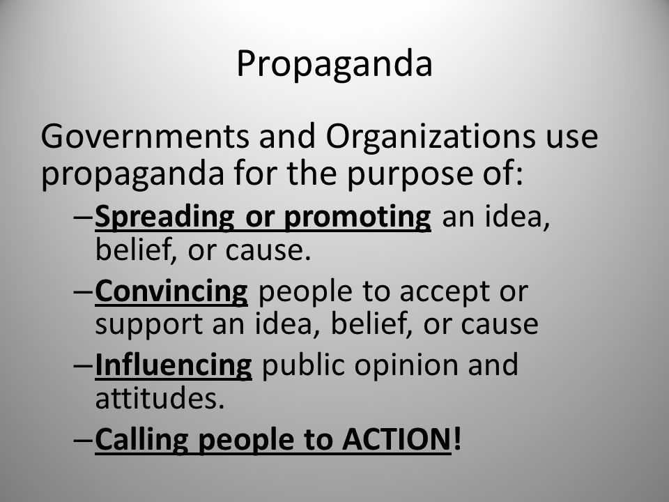 Propaganda Governments and Organizations use propaganda for the purpose of: – Spreading or promoting an idea, belief, or cause. – Convincing people to