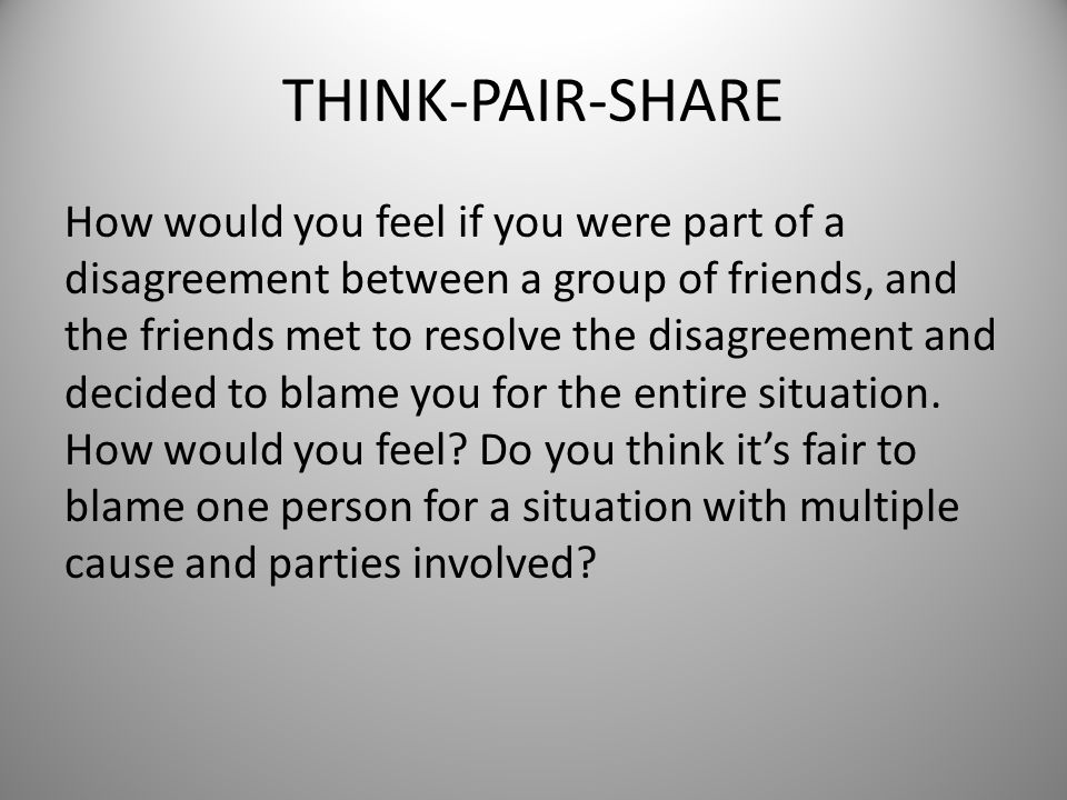 THINK-PAIR-SHARE How would you feel if you were part of a disagreement between a group of friends, and the friends met to resolve the disagreement and