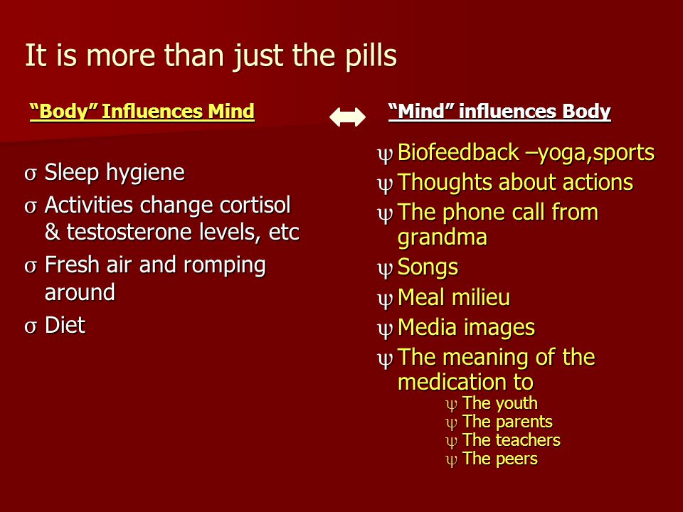 """It is more than just the pills """"Body"""" Influences Mind """"Mind"""" influences Body σ Sleep hygiene σ Activities change cortisol & testosterone levels, etc σ"""