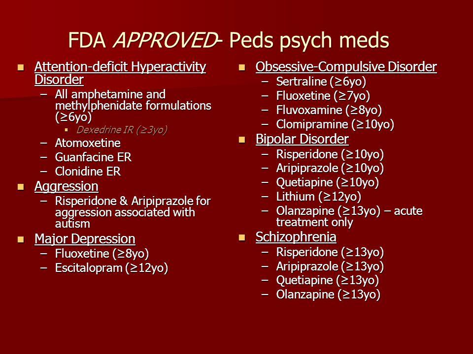 FDA APPROVED- Peds psych meds Attention-deficit Hyperactivity Disorder Attention-deficit Hyperactivity Disorder –All amphetamine and methylphenidate f