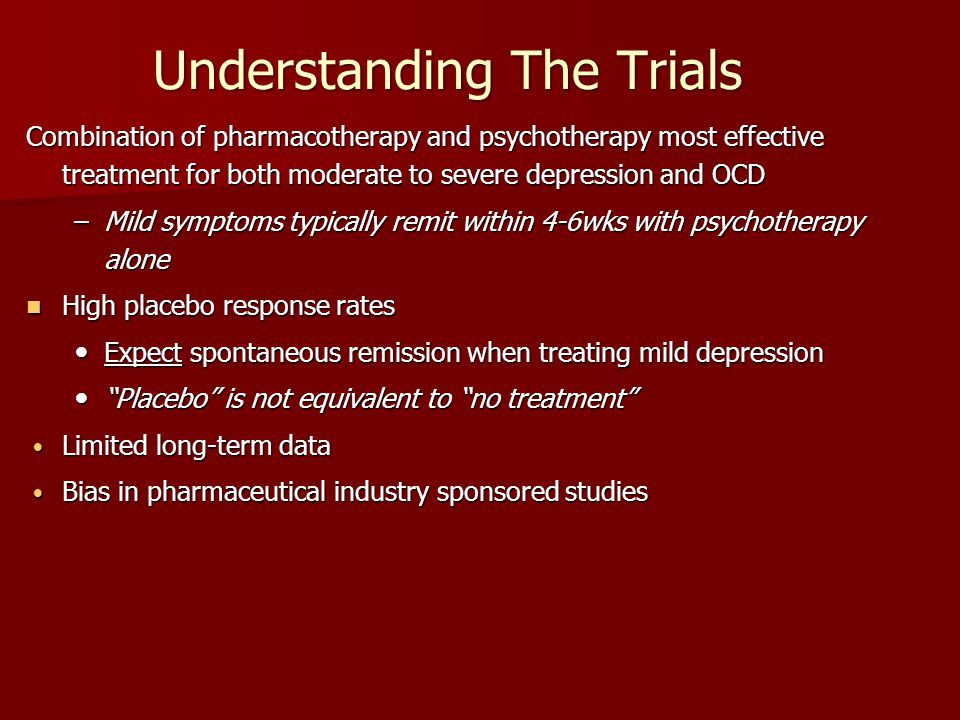 Understanding The Trials Combination of pharmacotherapy and psychotherapy most effective treatment for both moderate to severe depression and OCD –Mil