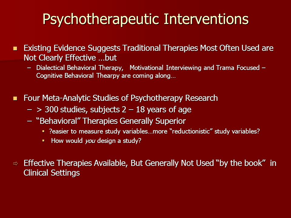 Psychotherapeutic Interventions Existing Evidence Suggests Traditional Therapies Most Often Used are Not Clearly Effective …but Existing Evidence Sugg