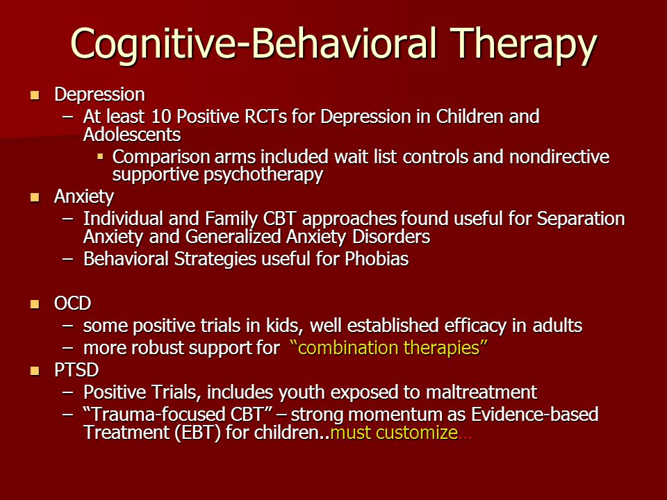 Cognitive-Behavioral Therapy Depression Depression –At least 10 Positive RCTs for Depression in Children and Adolescents  Comparison arms included wa