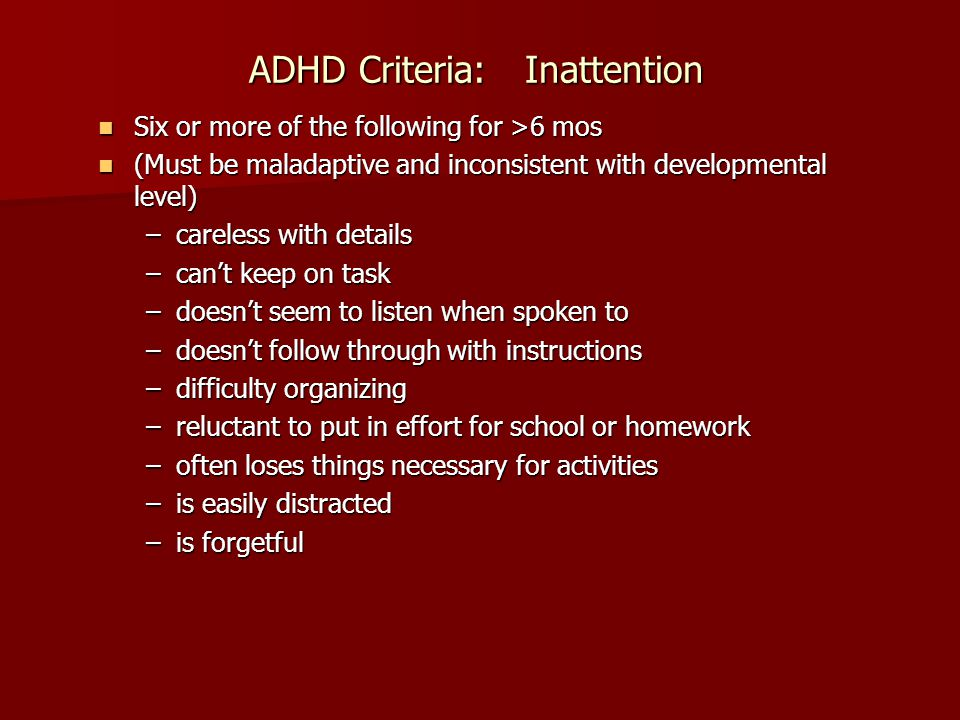 ADHD Criteria: Inattention Six or more of the following for >6 mos Six or more of the following for >6 mos (Must be maladaptive and inconsistent with