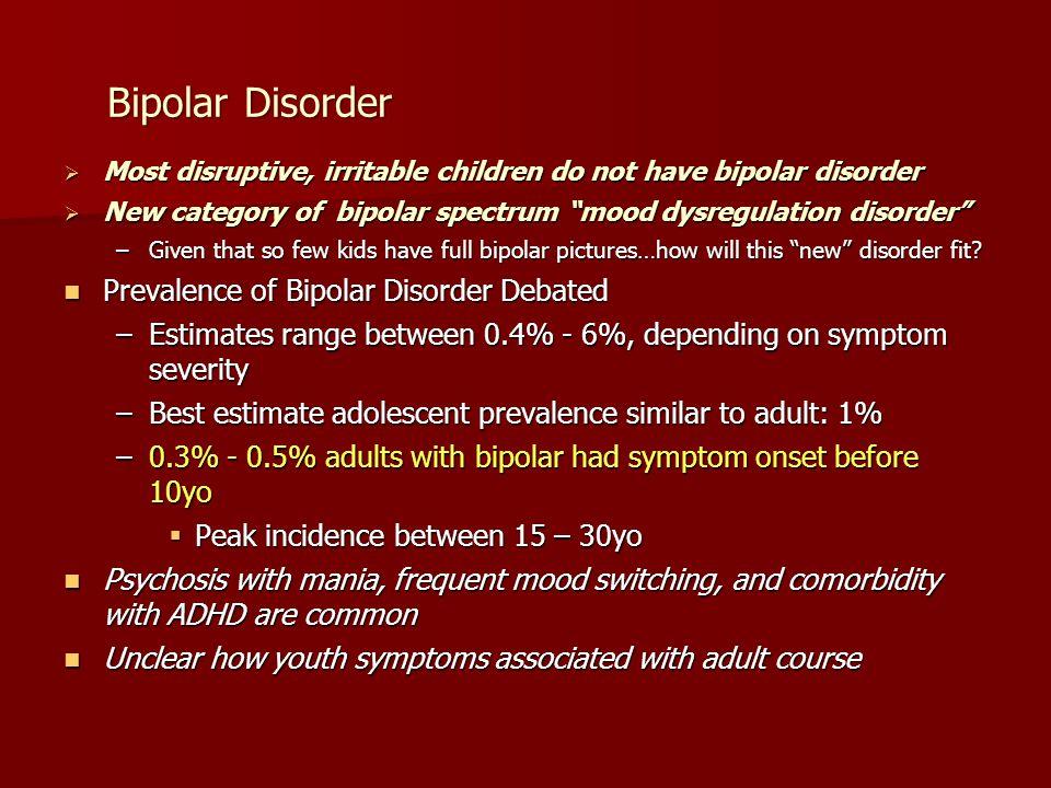 "Bipolar Disorder  Most disruptive, irritable children do not have bipolar disorder  New category of bipolar spectrum ""mood dysregulation disorder"" –"