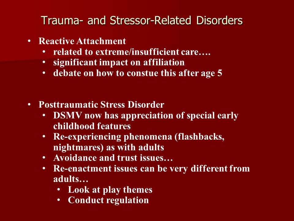 Trauma- and Stressor-Related Disorders Reactive Attachment related to extreme/insufficient care…. significant impact on affiliation debate on how to c