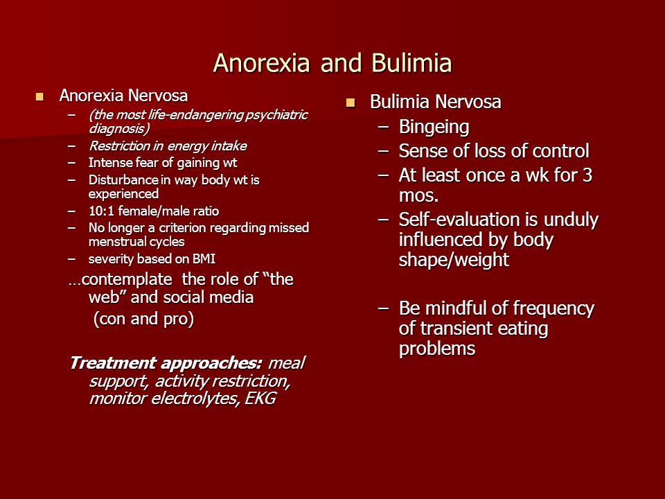 Anorexia and Bulimia Anorexia Nervosa Anorexia Nervosa –(the most life-endangering psychiatric diagnosis) –Restriction in energy intake –Intense fear