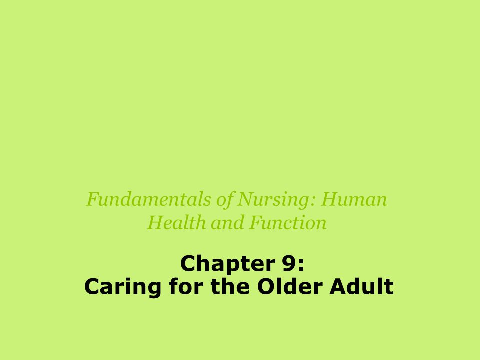Fundamentals of Nursing: Human Health and Function Chapter 9: Caring for the Older Adult