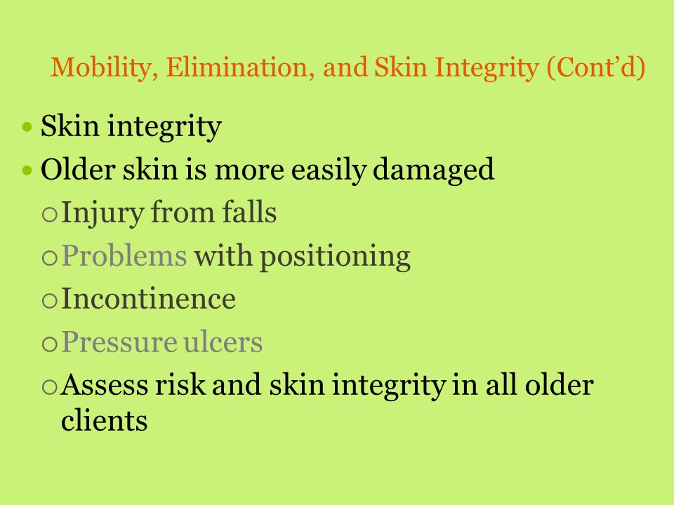 Mobility, Elimination, and Skin Integrity (Cont'd) Skin integrity Older skin is more easily damaged  Injury from falls  Problems with positioning 
