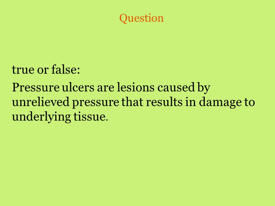 Question true or false: Pressure ulcers are lesions caused by unrelieved pressure that results in damage to underlying tissue.