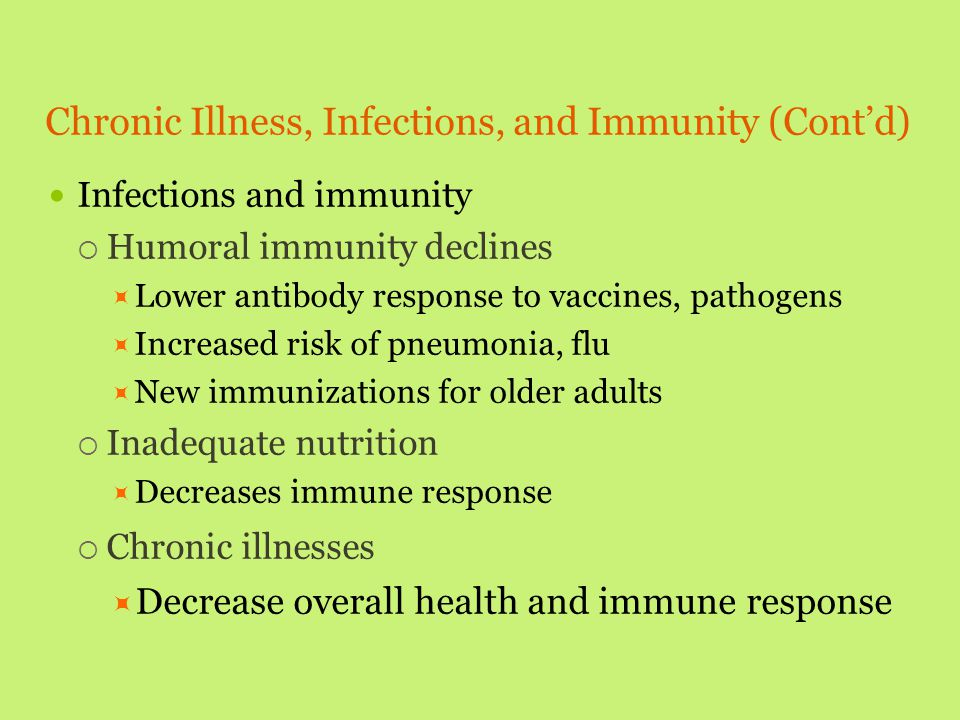 Chronic Illness, Infections, and Immunity (Cont'd) Infections and immunity  Humoral immunity declines  Lower antibody response to vaccines, pathogen