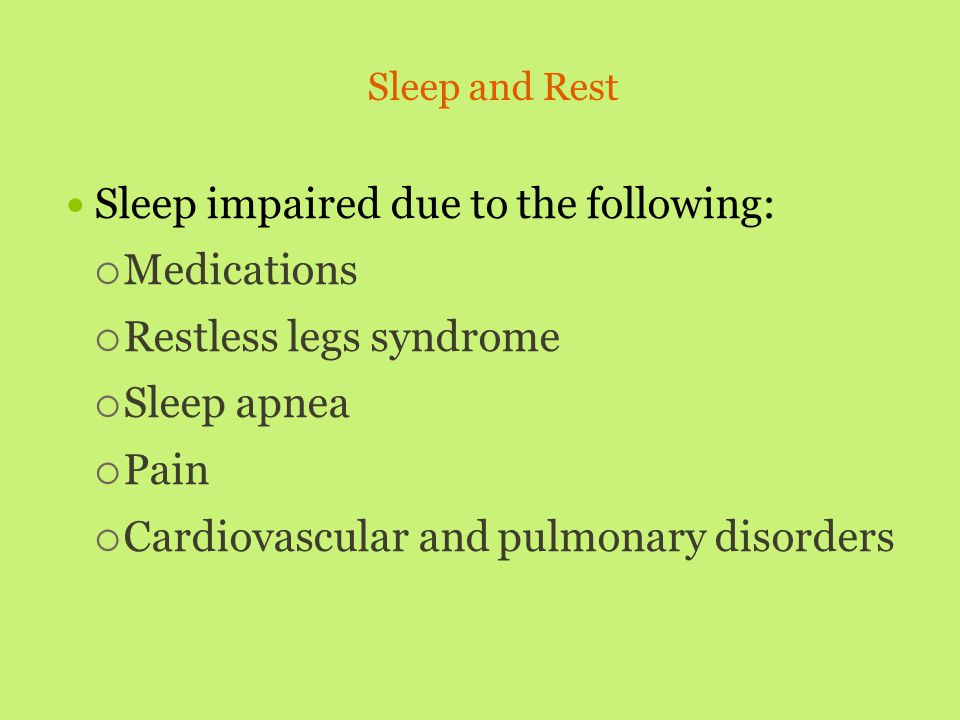 Sleep and Rest Sleep impaired due to the following:  Medications  Restless legs syndrome  Sleep apnea  Pain  Cardiovascular and pulmonary disorde