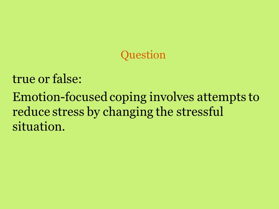 Question true or false: Emotion-focused coping involves attempts to reduce stress by changing the stressful situation.