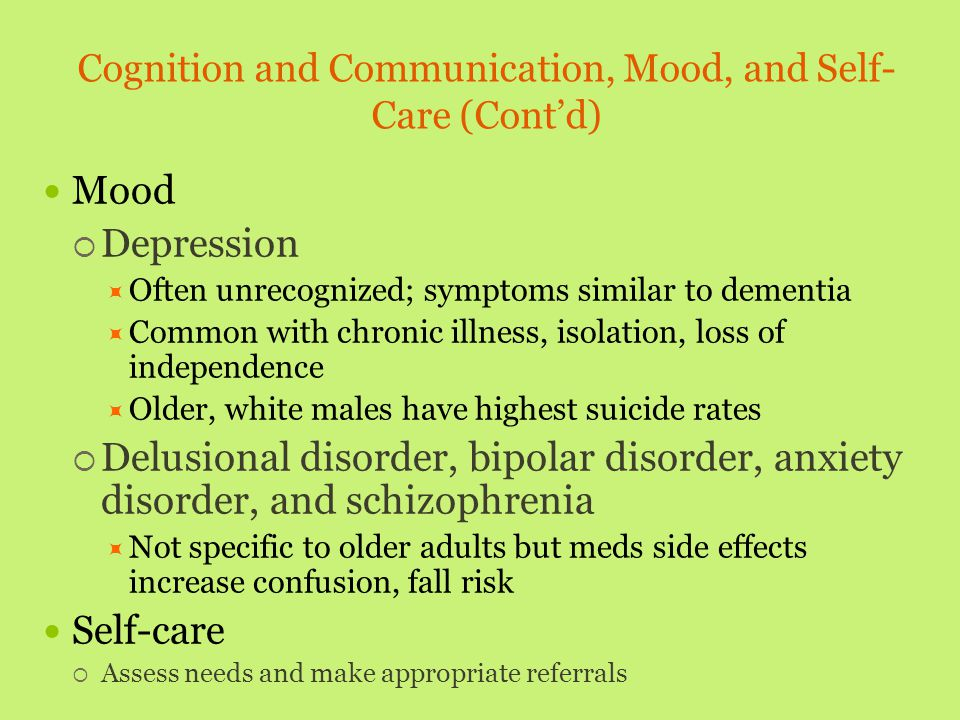 Cognition and Communication, Mood, and Self- Care (Cont'd) Mood  Depression  Often unrecognized; symptoms similar to dementia  Common with chronic
