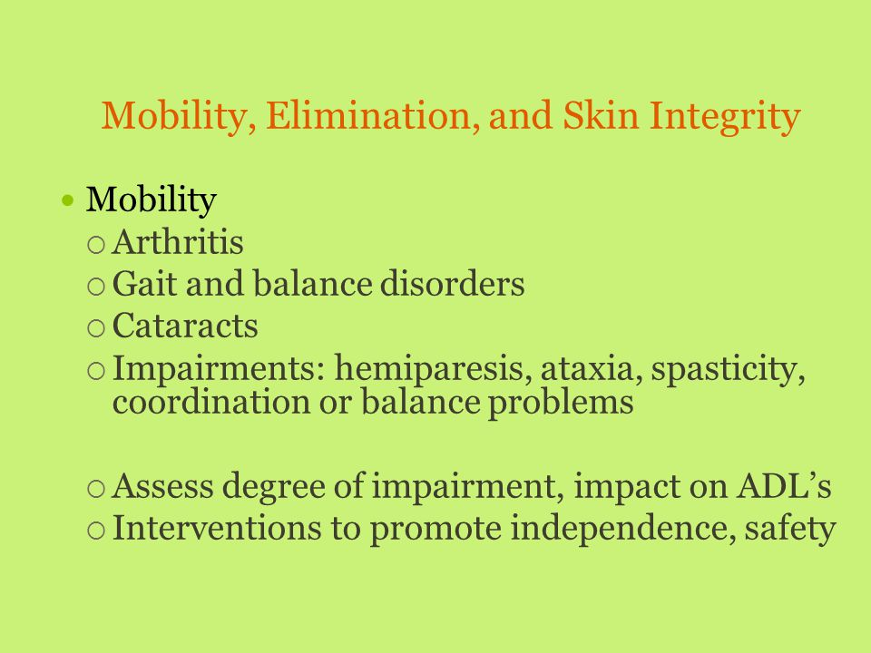 Mobility, Elimination, and Skin Integrity Mobility  Arthritis  Gait and balance disorders  Cataracts  Impairments: hemiparesis, ataxia, spasticity