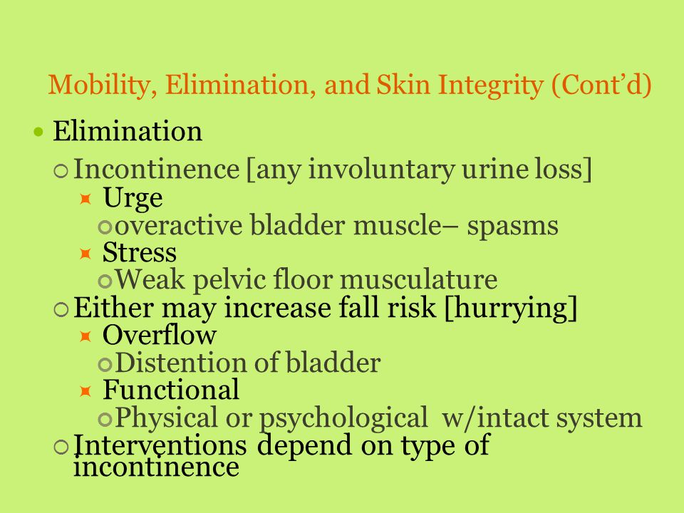 Mobility, Elimination, and Skin Integrity (Cont'd) Elimination  Incontinence [any involuntary urine loss]  Urge overactive bladder muscle– spasms 