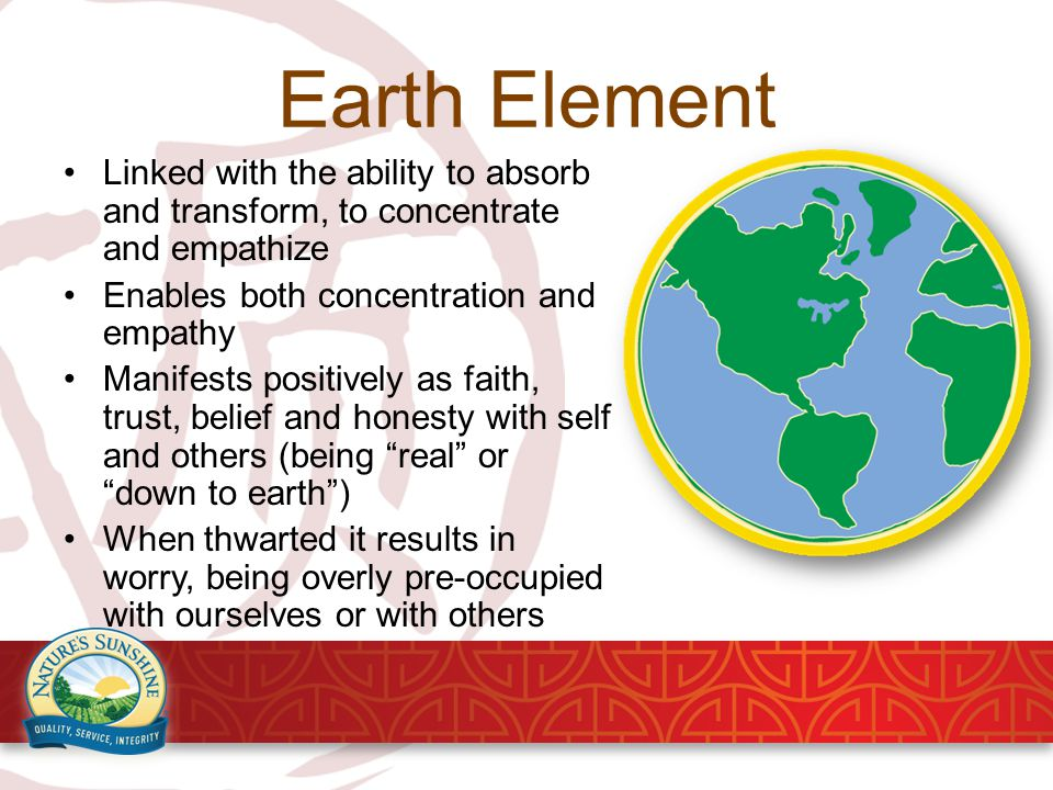 Earth Element Linked with the ability to absorb and transform, to concentrate and empathize Enables both concentration and empathy Manifests positively as faith, trust, belief and honesty with self and others (being real or down to earth ) When thwarted it results in worry, being overly pre-occupied with ourselves or with others