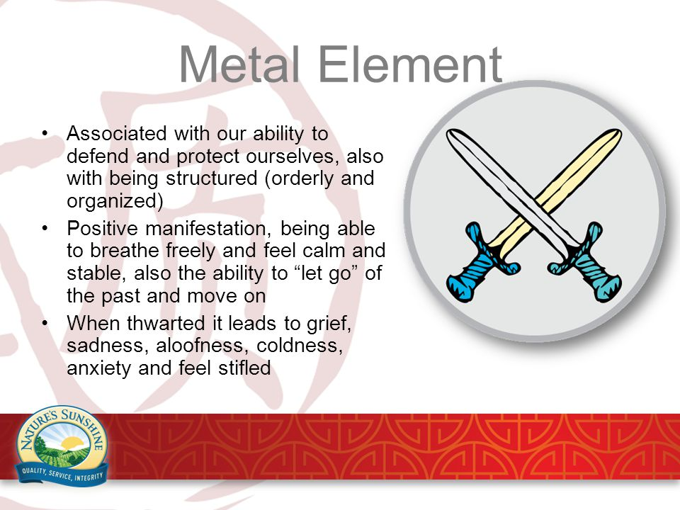 Metal Element Associated with our ability to defend and protect ourselves, also with being structured (orderly and organized) Positive manifestation, being able to breathe freely and feel calm and stable, also the ability to let go of the past and move on When thwarted it leads to grief, sadness, aloofness, coldness, anxiety and feel stifled