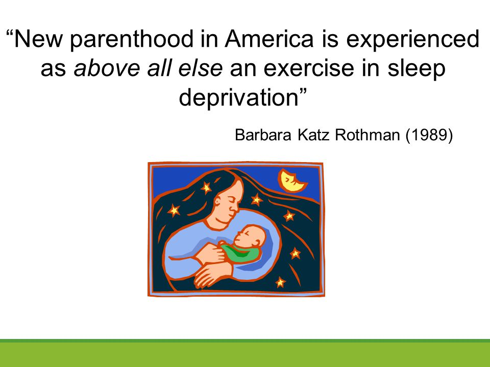 Barbara Katz Rothman (1989) New parenthood in America is experienced as above all else an exercise in sleep deprivation