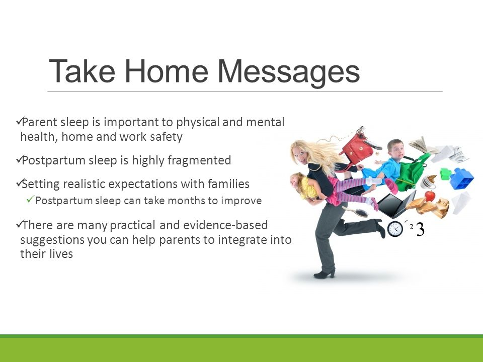 Take Home Messages Parent sleep is important to physical and mental health, home and work safety Postpartum sleep is highly fragmented Setting realistic expectations with families Postpartum sleep can take months to improve There are many practical and evidence-based suggestions you can help parents integrate into their lives